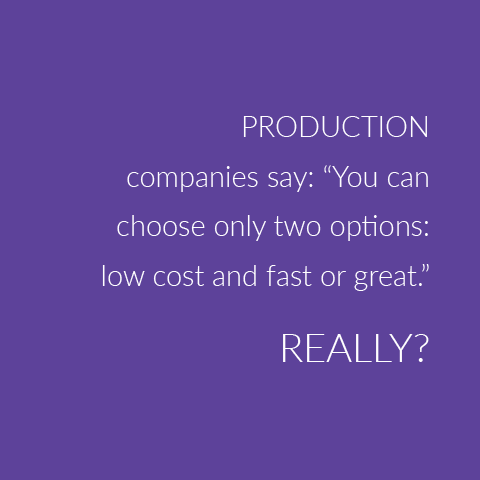 "Production companies say: ""You can choose only two options: low cost and fast or great.""  REALLY?!"